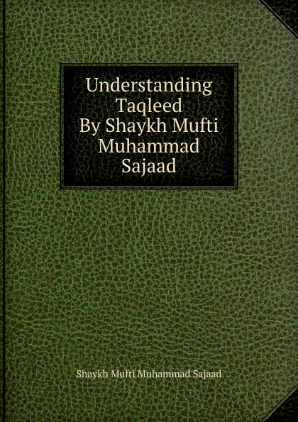 Shaykh Mufti Muhammad Sajaad Understanding Taqleed By Shaykh Mufti Muhammad Sajaad shaykh mufti muhammad ubaidullah al asaadi fiqh waliullahi by shaykh mufti muhammad ubaidullah al asaadi