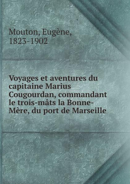 Eugène Mouton Voyages et aventures du capitaine Marius Cougourdan, commandant le trois-mats la Bonne-Mere, du port de Marseille djadja et dinaz marseille