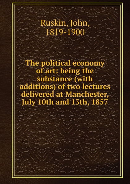 John Ruskin The political economy of art john ruskin the political economy of art