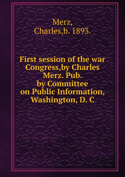 Фото - Charles Merz First session of the war Congress,by Charles Merz. Pub. by Committee on Public Information, Washington, D. C. woodrow wilson war labor and peace some recent addresses and writings of president wilson issued by the committee on public information washington d c