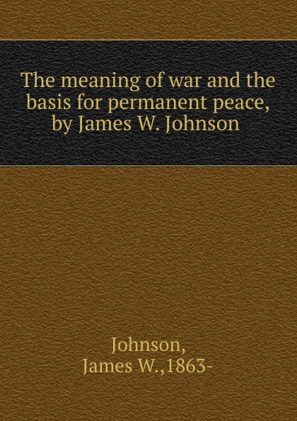James W. Johnson The meaning of war and the basis for permanent peace,by James W. Johnson . александр дюма the countess dubarry introd by r brimley johnson illustrated by r w matthews