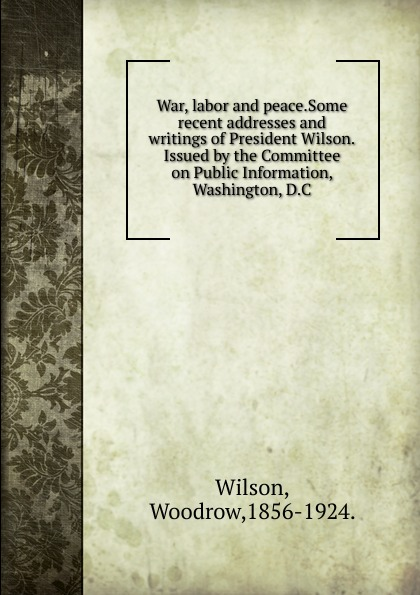 Фото - Woodrow Wilson War, labor and peace.Some recent addresses and writings of President Wilson.Issued by the Committee on Public Information, Washington, D.C. woodrow wilson war labor and peace some recent addresses and writings of president wilson issued by the committee on public information washington d c