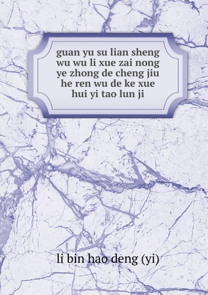 li bin hao deng yi guan yu su lian sheng wu wu li xue zai nong ye zhong de cheng jiu he ren wu de ke xue hui yi tao lun ji стоимость