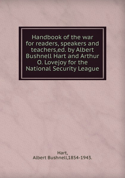 Albert Bushnell Hart Handbook of the war for readers, speakers and teachers,ed. by Albert Bushnell Hart and Arthur O. Lovejoy for the National Security League.