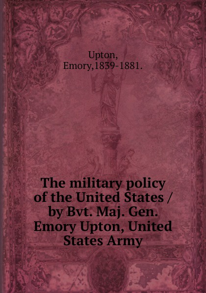 Emory Upton The military policy of the United States /by Bvt. Maj. Gen. Emory Upton, United States Army. orville james victor the life of maj gen geo