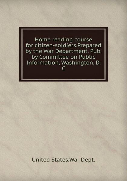 Фото - Home reading course for citizen-soldiers.Prepared by the War Department. Pub. by Committee on Public Information, Washington, D. C. woodrow wilson war labor and peace some recent addresses and writings of president wilson issued by the committee on public information washington d c