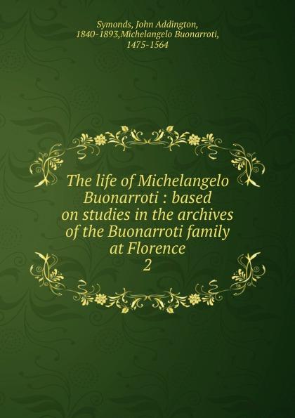 John Addington Symonds The life of Michelangelo Buonarroti john addington symonds the sonnets of michael angelo buonarroti and tommaso campanella