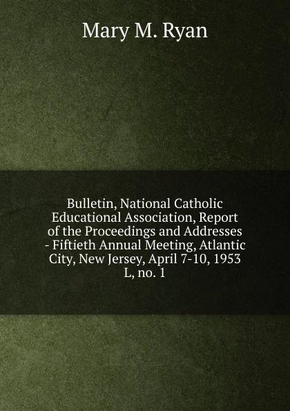 Mary M. Ryan Bulletin, National Catholic Educational Association, Report of the Proceedings and Addresses - Fiftieth Annual Meeting, Atlantic City, New Jersey, April 7-10, 1953 m l abbé trochon catholic educational exhibit