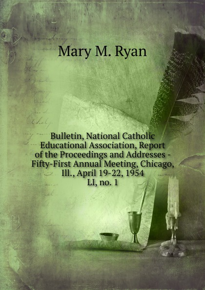 Mary M. Ryan Bulletin, National Catholic Educational Association, Report of the Proceedings and Addresses - Fifty-First Annual Meeting, Chicago, Ill., April 19-22, 1954 m l abbé trochon catholic educational exhibit