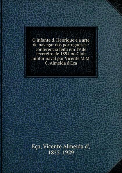 Vicente Almeida d' Eca O infante d. Henrique e a arte de navegar dos portuguezes freire de andrade alfredo augusto colonisação de lourenço marques conferencia feita em 13 de março de 1897