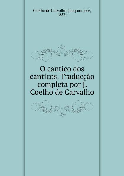 Coelho de Carvalho O cantico dos canticos. Traduccao completa por J. Coelho de Carvalho pinto de carvalho lisboa d outros tempos por pinto de carvalho tinop