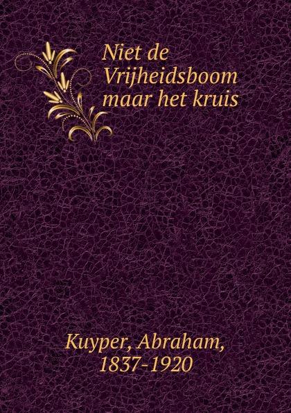 Abraham Kuyper Niet de Vrijheidsboom maar het kruis abraham kuyper uit het woord