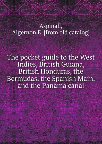 Algernon E. Aspinall The pocket guide to the West Indies, British Guiana, British Honduras, the Bermudas, the Spanish Main, and the Panama canal british banking
