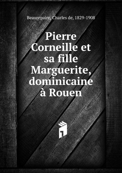 Charles de Beaurepaire Pierre Corneille et sa fille Marguerite, dominicaine a Rouen