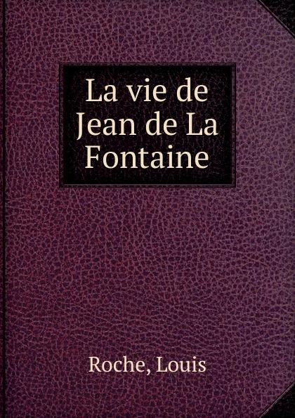 Louis Roche La vie de Jean de La Fontaine société historique de chateau thierry troisieme centenaire de jean de la fontaine 1621 1921 classic reprint
