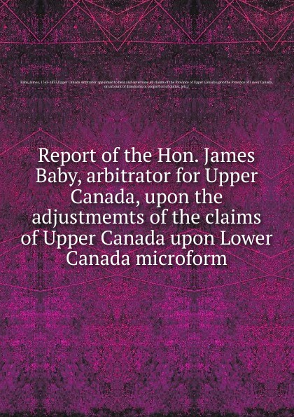 James Baby Report of the Hon. James Baby, arbitrator for Upper Canada, upon the adjustmemts of the claims of Upper Canada upon Lower Canada microform