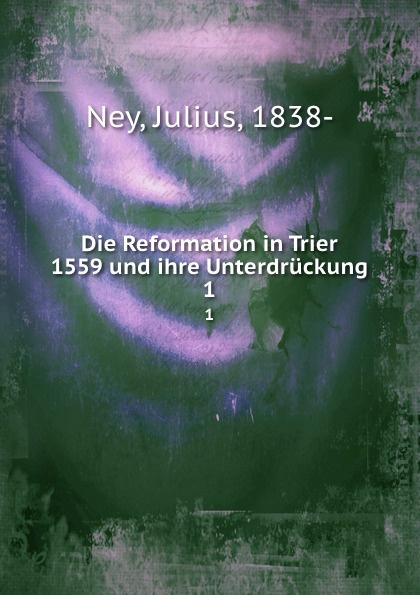Julius Ney Die Reformation in Trier 1559 und ihre Unterdruckung