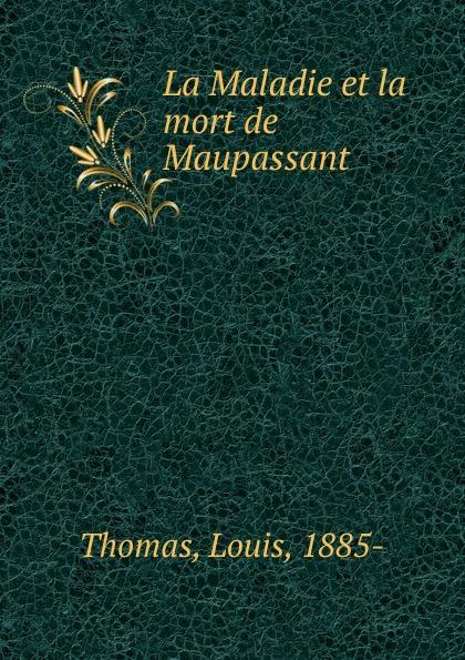 Louis Thomas La Maladie et la mort de Maupassant maupassant guy de fort comme la mort