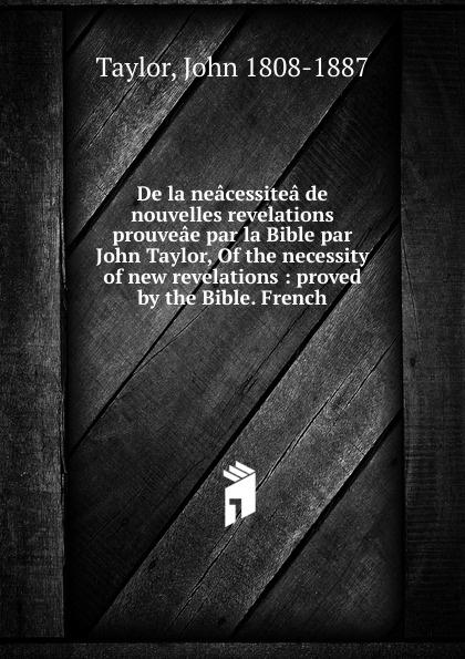 John Taylor De la neacessitea de nouvelles revelations prouveae par la Bible par John Taylor, Of the necessity of new revelations john ruskin la bible d amiens