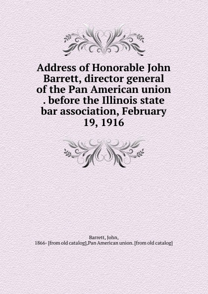 John Barrett Address of Honorable John Barrett, director general of the Pan American union . before the Illinois state bar association, February 19, 1916 john f kennedy state of the union address