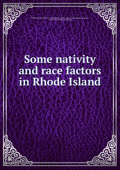 Rhode Island. Office of commissioner of labor Some nativity and race factors in Rhode Island nativity