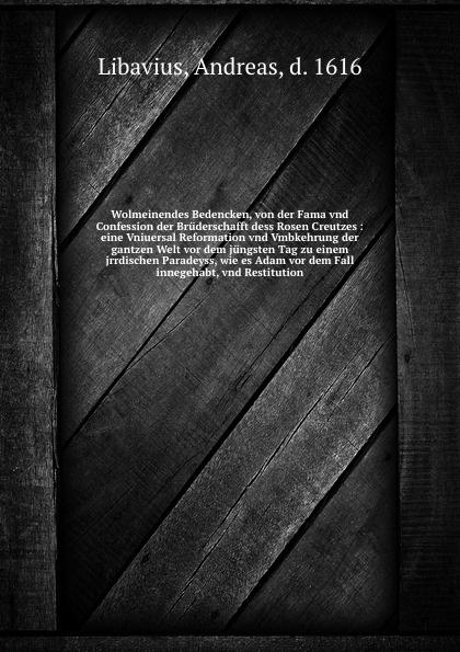 Andreas Libavius Wolmeinendes Bedencken, von der Fama vnd Confession der Bruderschafft dess Rosen Creutzes euclid geometriae theoricae et practicae oder von dem feldmassen 14 bucher inn welchen die fundament euclidis vnd derselbigen gebrauch im abmassen vnd gwichtruhten begriffen a german edition
