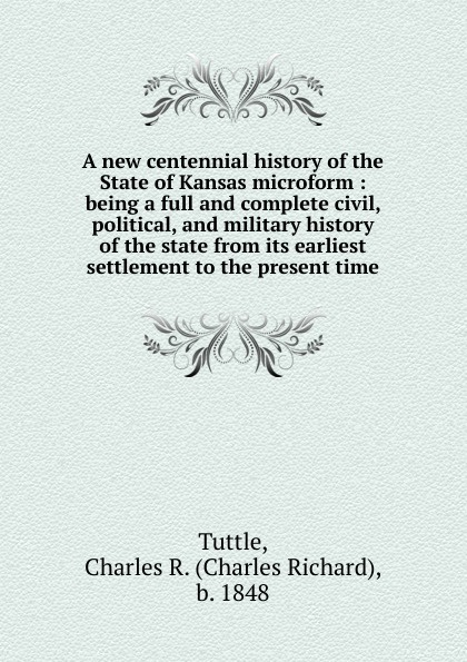 Charles Richard Tuttle A new centennial history of the State of Kansas microform charles r b 1848 tuttle an illustrated history of the state of iowa being a complete civil political and military history of the state from its first exploration down to 1875