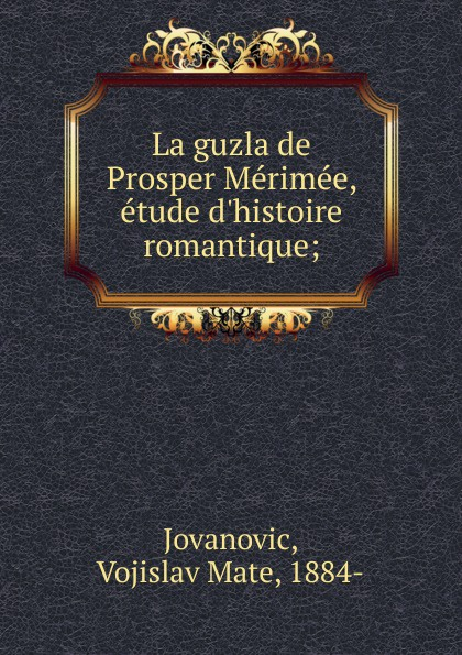 Vojislav Mate Jovanovic La guzla de Prosper Merimee, etude d.histoire romantique mérimée prosper letters of prosper merimee to panizzi volume i