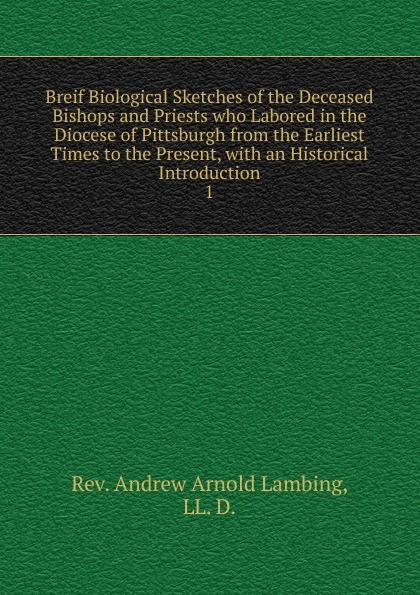 Andrew Arnold Lambing Breif Biological Sketches of the Deceased Bishops and Priests who Labored in the Diocese of Pittsburgh from the Earliest Times to the Present