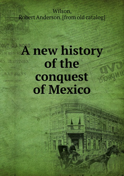 Robert Anderson Wilson A new history of the conquest of Mexico bird robert montgomery calavar or the knight of the conquest a romance of mexico