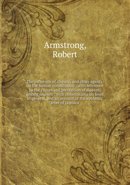 Robert Armstrong The influence of climate, and other agents, on the human constitution