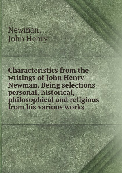 Newman John Henry Characteristics from the writings of John Henry Newman. Being selections personal, historical, philosophical and religious from his various works henry st john the philosophical works vol 2