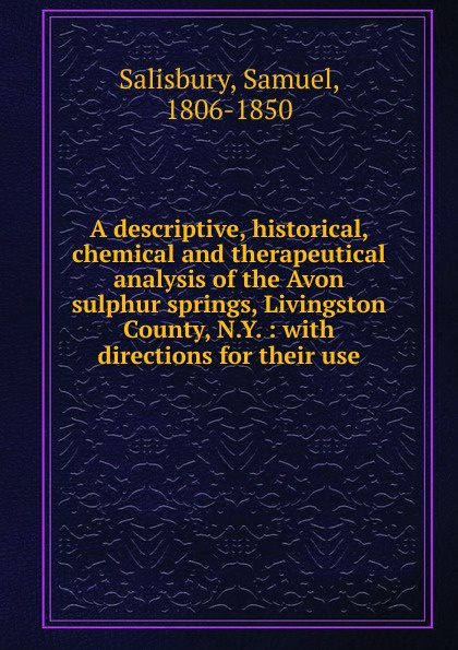 Samuel Salisbury A descriptive, historical, chemical and therapeutical analysis of the Avon sulphur springs, Livingston County, N.Y. du page county a descriptive and historical guide