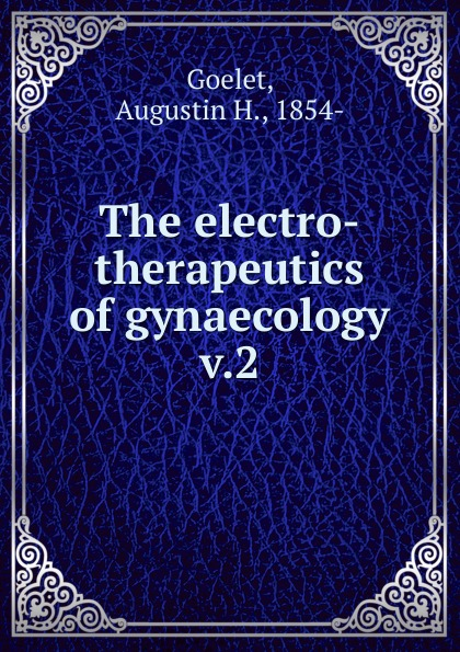 Augustin H. Goelet The electro-therapeutics of gynaecology эван паркер electro acoustic ensemble evan parker electro acoustic ensemble the eleventh hour