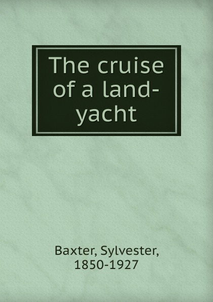 Sylvester Baxter The cruise of a land-yacht stables gordon the cruise of the land yacht wanderer or thirteen hundred miles in my caravan