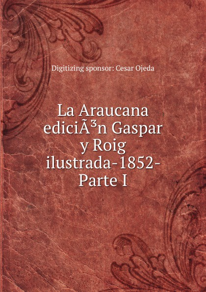 Digitizing sponsor Cesar Ojeda La Araucana ediciA.n Gaspar y Roig ilustrada-1852- Parte I macaco cap roig