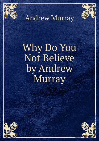 Andrew Murray Why Do You Not Believe by Andrew Murray andrew bird andrew bird are you serious
