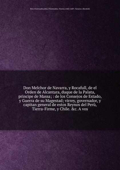 Viceroyalty Don Melchor de Navarra, y Rocafull, de el Orden de Alcantara, duque de la Palata, principe de Massa francisco lopez y martínez el sueno de ioseph en el viage de los excos sses duques de la palata principes de massa virreyes del peru chile y tierra firme c