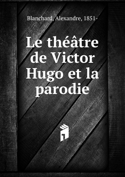 Alexandre Blanchard Le theatre de Victor Hugo et la parodie alfred barbou la vie de victor hugo victor hugo et son temps french edition