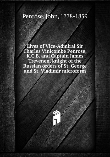 John Penrose Lives of Vice-Admiral Sir Charles Vinicombe Penrose, K.C.B. and Captain James Trevenen, knight of the Russian orders of St. George and St. Vladimir microform george macdonald st george and st michael