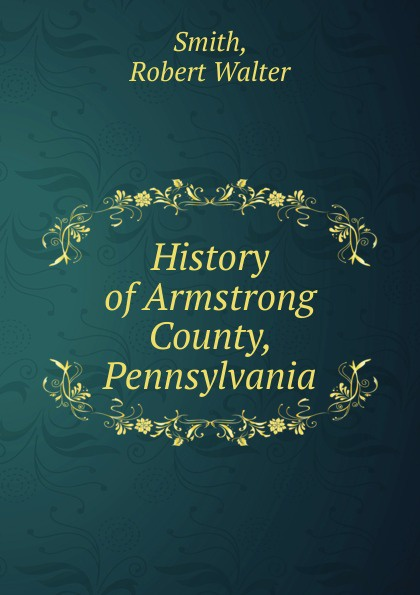 Robert Walter Smith History of Armstrong County, Pennsylvania history heroes neil armstrong