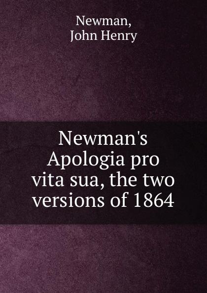 Newman John Henry Newman.s Apologia pro vita sua, the two versions of 1864 apologia simposio fedone