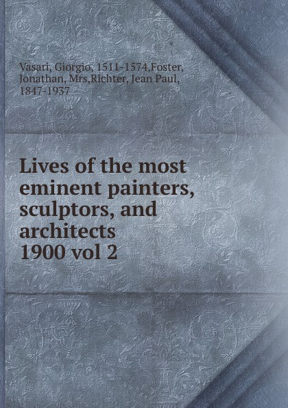 Giorgio Vasari Lives of the most eminent painters, sculptors, and architects