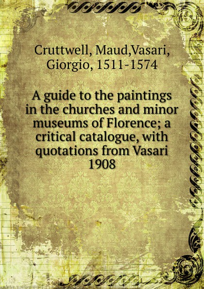 Maud Cruttwell A guide to the paintings in the churches and minor museums of Florence florence and the machine london