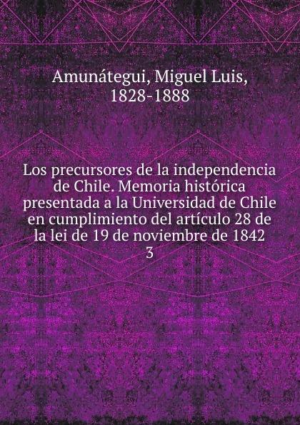 Miguel Luis Amunátegui Los precursores de la independencia de Chile. Memoria historica presentada a la Universidad de Chile en cumplimiento del articulo 28 de la lei de 19 de noviembre de 1842 spyair chile