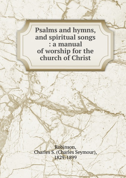 Charles Seymour Robinson Psalms and hymns, and spiritual songs church of the brethren a collection of psalms hymns and spiritual songs