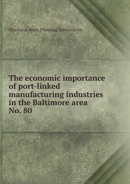 Maryland. State Planning Commission The economic importance of port-linked manufacturing industries in the Baltimore area.