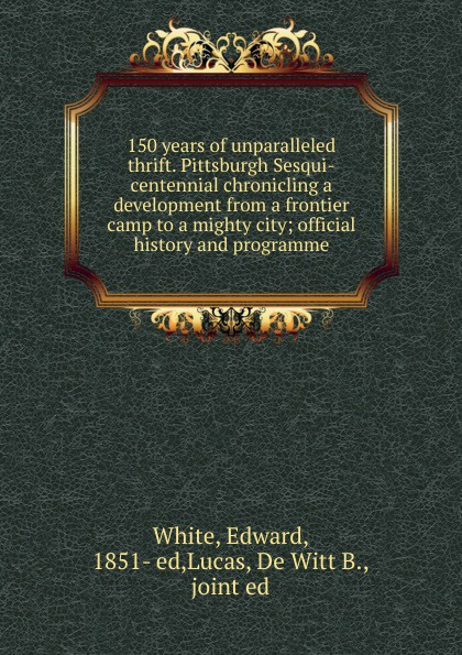 Edward White 150 years of unparalleled thrift. Pittsburgh Sesqui-centennial chronicling a development from a frontier camp to a mighty city