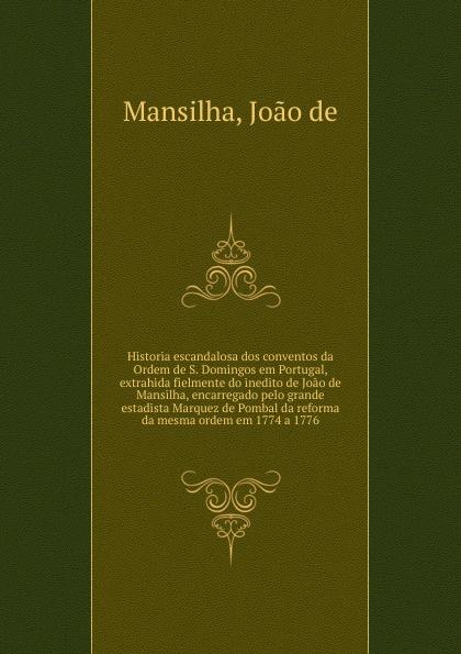 Joao de Mansilha Historia escandalosa dos conventos da Ordem de S. Domingos em Portugal, extrahida fielmente do inedito de Joao de Mansilha, encarregado pelo grande estadista Marquez de Pombal da reforma da mesma ordem em 1774 a 1776 josé maría da graça affreizo compendio de historia de portugal
