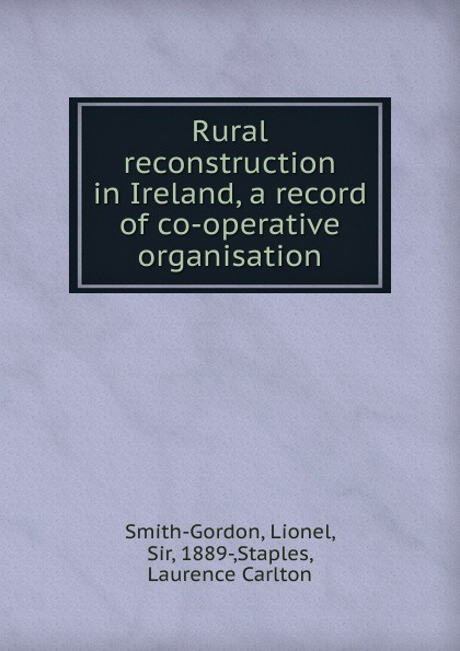 Lionel Smith-Gordon Rural reconstruction in Ireland, a record of co-operative organisation недорго, оригинальная цена